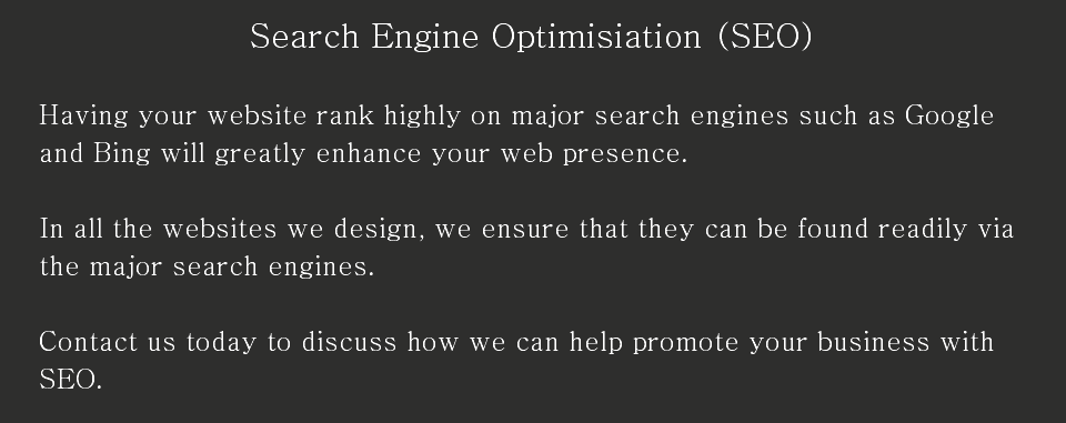 Search Engine Optimisiation (SEO) Having your website rank highly on major search engines such as Google and Bing will greatly enhance your web presence. In all the websites we design, we ensure that they can be found readily via the major search engines. Contact us today to discuss how we can help promote your business with SEO.