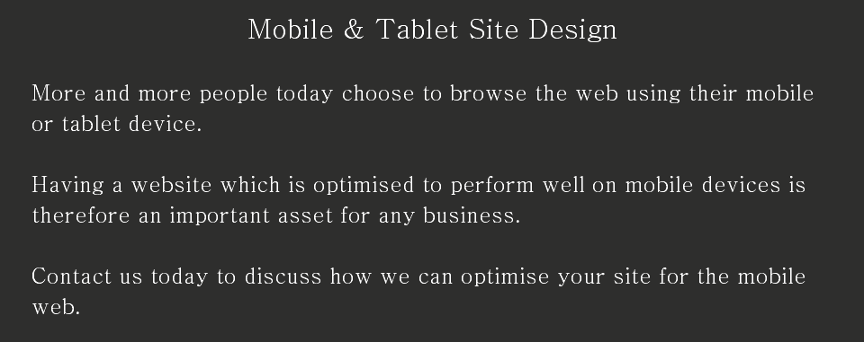 Mobile & Tablet Site Design More and more people today choose to browse the web using their mobile or tablet device. Having a website which is optimised to perform well on mobile devices is therefore an important asset for any business. Contact us today to discuss how we can optimise your site for the mobile web.