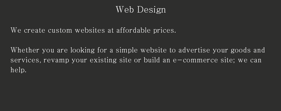 Web Design We create custom websites at affordable prices. Whether you are looking for a simple website to advertise your goods and services, revamp your existing site or build an e-commerce site; we can help.